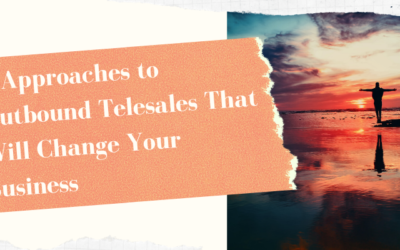 7 Approaches to Outbound Telesales That Will Change Your Business