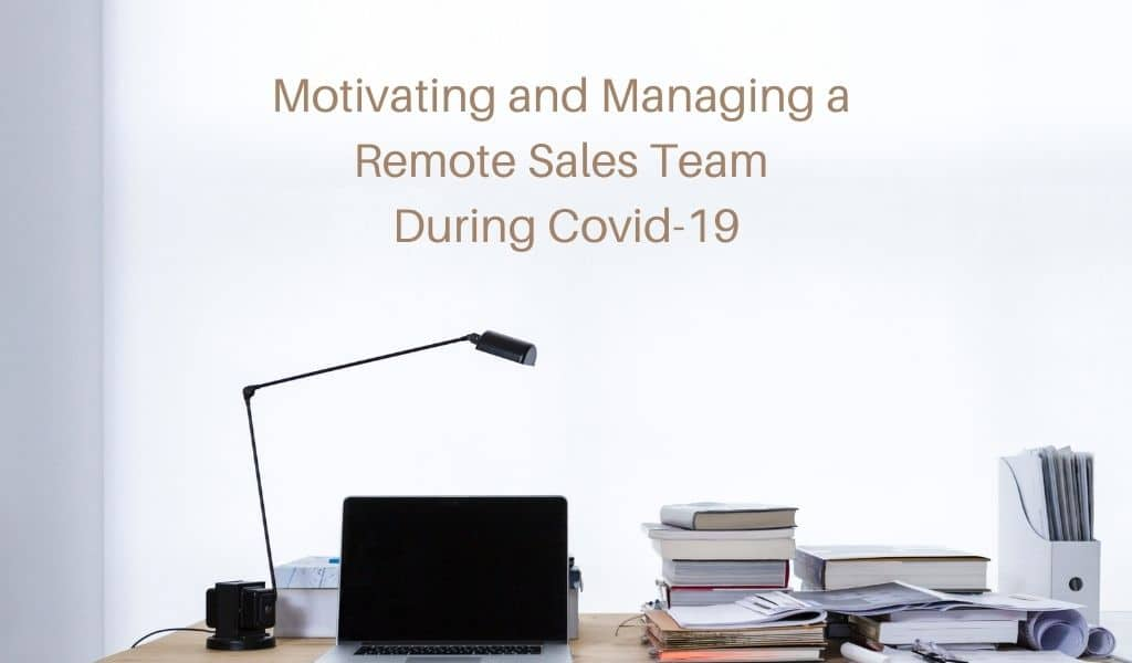 Motivating and Managing a Remote Sales Team During Covid-19