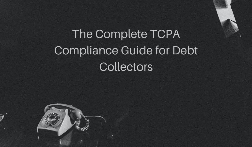 The Complete TCPA Compliance Guide for Debt Collectors